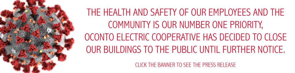 The health and safety of our employees and the community is our number one priority, oconto electric cooperation has decided to close our buildings to the public until further notice.
